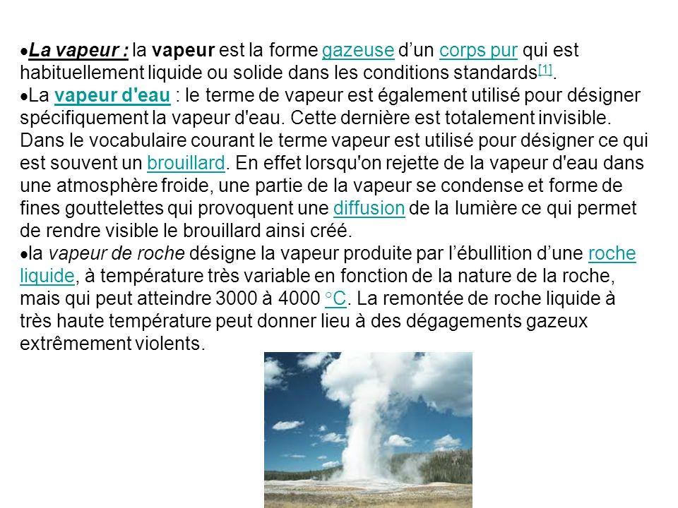 La vapeur : la vapeur est la forme gazeuse d'un corps pur qui est habituellement liquide ou solide dans les conditions standards[1].